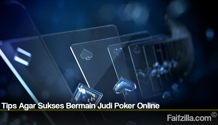 Tips Agar Sukses Bermain Judi Poker Online